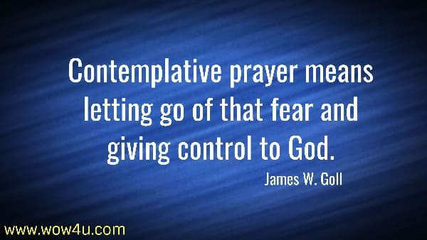 Contemplative prayer means letting go of that fear and giving control to God.  James W. Goll