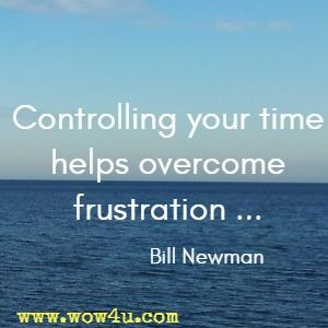 Controlling your time helps overcome frustration ... Bill Newman