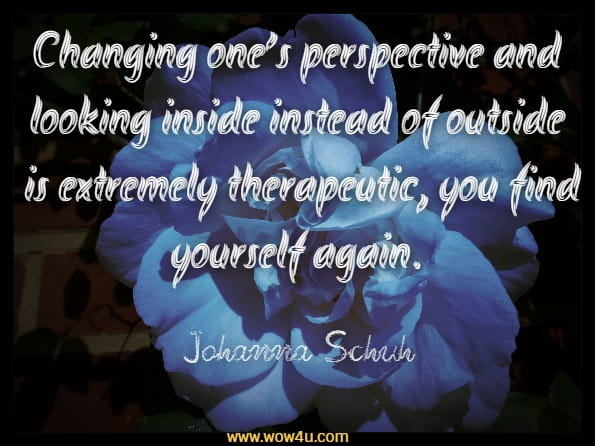 Changing one's perspective and looking inside instead of outside is extremely therapeutic, you find yourself again.Johanna Schuh Naikan, The World of Introspection