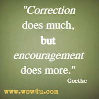 Correction does much, but encouragement does more. Goethe