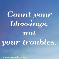 Count your blessings, not your troubles.