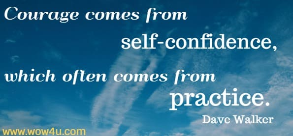 Courage comes from self-confidence, which often comes from practice.  Dave Walker