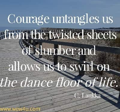 Courage untangles us from the twisted sheets of slumber and allows  us to swirl on the dance floor of life.  C. Laukka
