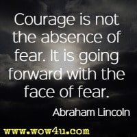Courage is not the absence of fear. It is going forward with the face of fear.  Abraham Lincoln