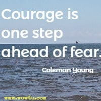 Courage is one step ahead of fear. Coleman Young