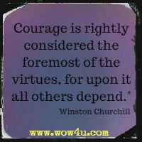 Courage is rightly considered the foremost of the virtues, for upon it all others depend. Winston Churchill