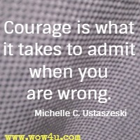 Courage is what it takes to admit when you are wrong. Michelle C. Ustaszeski