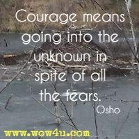 Courage means going into the unknown in spite of all the fears. Osho