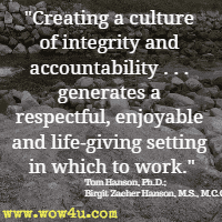 Creating a culture  of integrity and accountability . . . generates a respectful, enjoyable and life-giving setting in which to work.