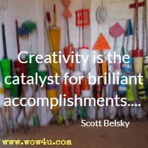 Creativity is the catalyst for brilliant accomplishments.... Scott Belsky