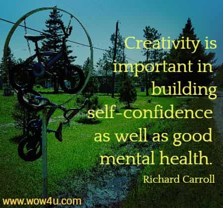 Creativity is important in building self-confidence as well as good mental health.    Richard Carroll