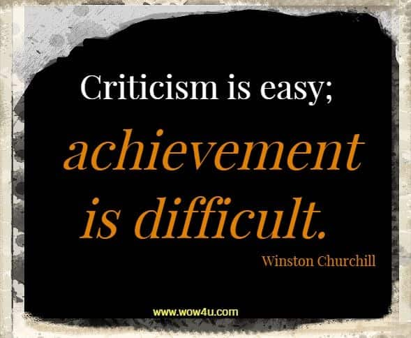 Criticism is easy; achievement is difficult.  Winston Churchill