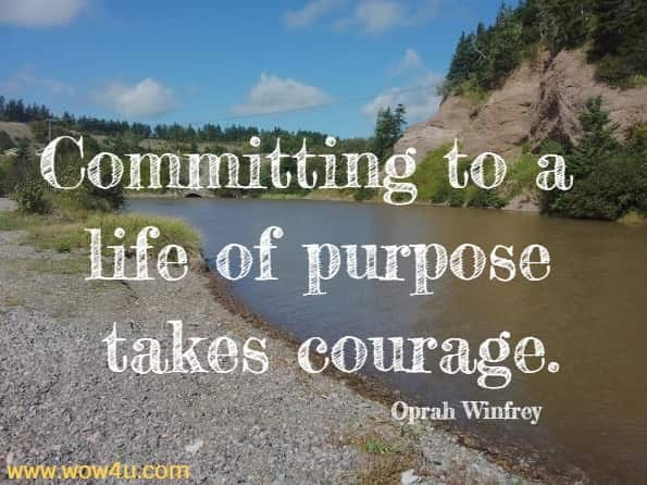 Committing to a life of purpose takes courage. Oprah Winfrey