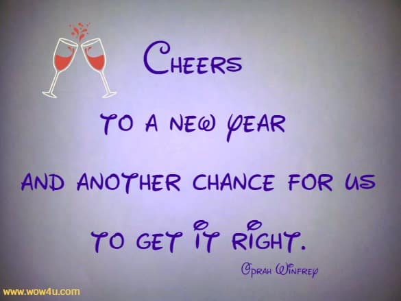 Cheers to a new year and another chance for us to get it right. Oprah Winfrey