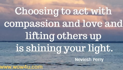 Choosing to act with compassion and love and lifting others up is shining your light.   Neviesh Perry