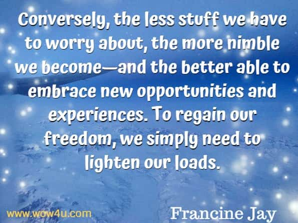 Conversely, the less stuff we have to worry about, the more nimble we become—and the better able to embrace new opportunities and experiences. To regain our freedom, we simply need to lighten our loads. Francine Jay, Miss Minimalist.