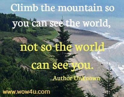 Climb the mountain so you can see the world, not so the world can see you.  Author Unknown
