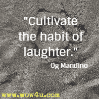 Cultivate the habit of laughter. Og Mandino