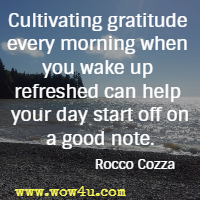 Cultivating gratitude every morning when you wake up refreshed can help your day start off on a good note. Rocco Cozza