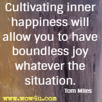 Cultivating inner happiness will allow you to have boundless joy whatever the situation. Tom Miles