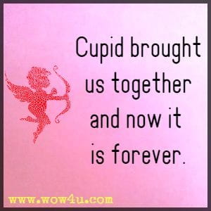 Cupid brought us together and now it is forever.