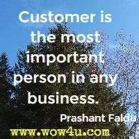Customer is the most important person in any business.  Prashant Faldu