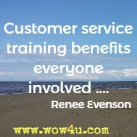 Customer service training benefits everyone involved .... Renee Evenson
