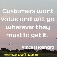Customers want value and will go wherever they must to get it.  Vince Molinaro