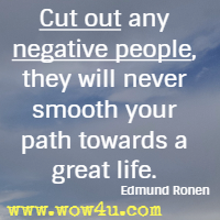 Cut out any negative people, they will never smooth your path towards a great life. Edmund Ronen