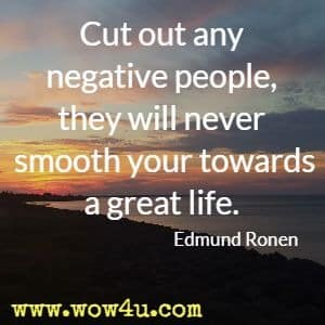 Cut out any negative people, they will never smooth your towards a great life. Edmund Ronen
