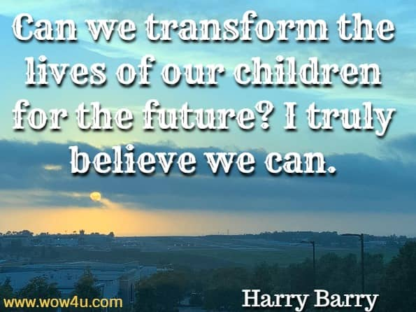 Can we transform the lives of our children for the future? I truly believe we can. Harry Barry, Self–Acceptance