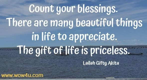 Count your blessings. There are many beautiful things in life to appreciate. The gift of life is priceless.  Lailah Gifty Akita