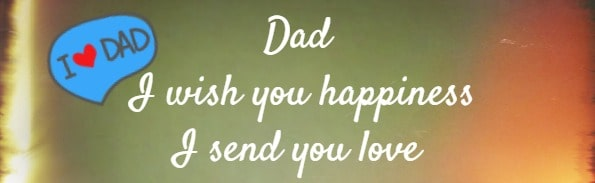 Dad I wish you happiness I send you love