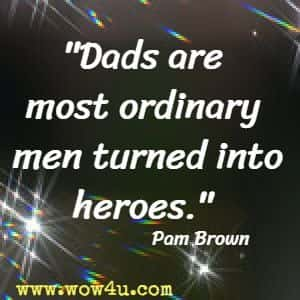 Dads are most ordinary men turned into heroes. Pam Brown