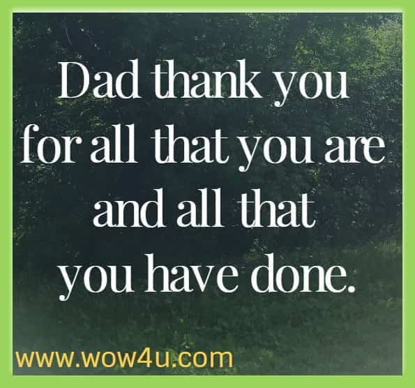 Dad thank you for all that you are and all that you have done.