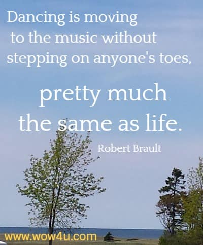 Dancing is moving to the music without stepping on anyone's toes,  pretty much the same as life. Robert Brault