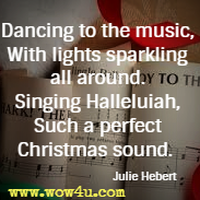 Dancing to the music, With lights sparkling all around. Singing Halleluiah, Such a perfect Christmas sound.  Julie Hebert