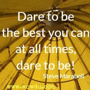 Dare to be the best you can at all times, dare to be! Steve Maraboli