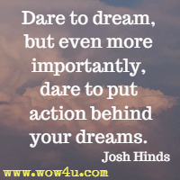 Dare to dream, but even more importantly, dare to put action behind your dreams. Josh Hinds