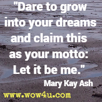 Dare to grow into your dreams and claim this as your motto: Let it be me. Mary Kay Ash