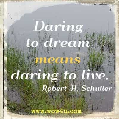 Daring to dream means daring to live. Robert H. Schuller