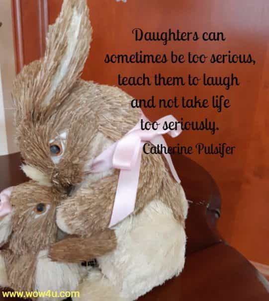 Daughters can sometimes be too serious, teach them to laugh  and not take life too seriously. Catherine Pulsifer
