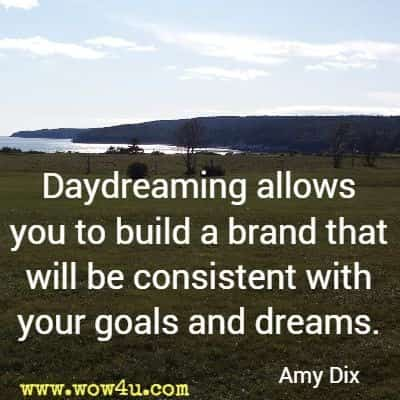 Daydreaming allows you to build a brand that will be consistent with your goals and dreams. Amy Dix