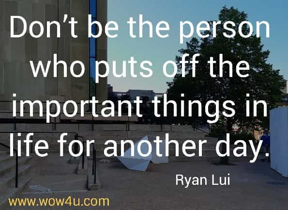 Don't be the person who puts off the important things in life for another day. Ryan Lui