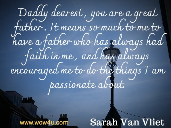 Daddy dearest , you are a great father . It means so much to me to have a father who has always had faith in me , and has always encouraged me to do the things I am passionate about. Sarah Van Vliet, Narrative Discourse