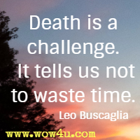 Death is a challenge. It tells us not to waste time. Leo Buscaglia