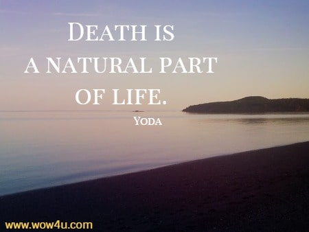 Death is a natural part of life. Yoda