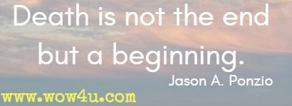 Death is not the end but a beginning.  Jason A. Ponzio