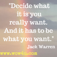 Decide what it is you really want. And it has to be what you want. Jack Warren