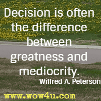 Decision is often the difference between greatness and mediocrity. Wilfred A. Peterson